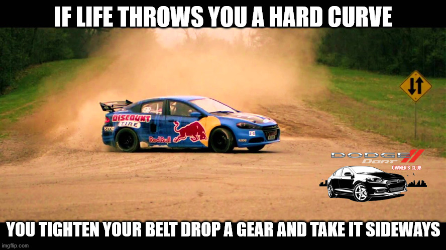 Dodge Dart Cult Member |  IF LIFE THROWS YOU A HARD CURVE; YOU TIGHTEN YOUR BELT DROP A GEAR AND TAKE IT SIDEWAYS | image tagged in dodge,dart,red bull,pastrana,rally | made w/ Imgflip meme maker