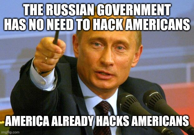 Good Guy Putin Meme |  THE RUSSIAN GOVERNMENT HAS NO NEED TO HACK AMERICANS; AMERICA ALREADY HACKS AMERICANS | image tagged in memes,good guy putin | made w/ Imgflip meme maker
