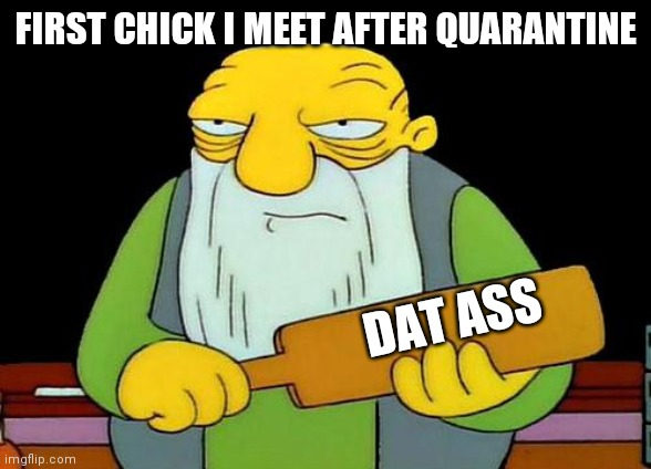 Quarantine 2020 |  FIRST CHICK I MEET AFTER QUARANTINE; DAT ASS | image tagged in memes,that's a paddlin' | made w/ Imgflip meme maker
