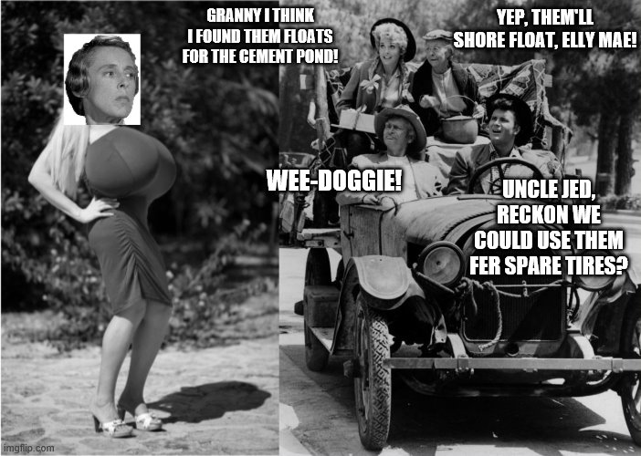 Beverly Hillbillies Meet Miss Jane's Lookalike on the Road |  YEP, THEM'LL SHORE FLOAT, ELLY MAE! GRANNY I THINK I FOUND THEM FLOATS FOR THE CEMENT POND! WEE-DOGGIE! UNCLE JED, RECKON WE COULD USE THEM FER SPARE TIRES? | image tagged in beverly hillbillies | made w/ Imgflip meme maker