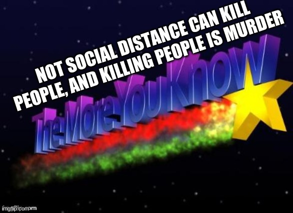 the more you know | NOT SOCIAL DISTANCE CAN KILL PEOPLE, AND KILLING PEOPLE IS MURDER | image tagged in the more you know | made w/ Imgflip meme maker