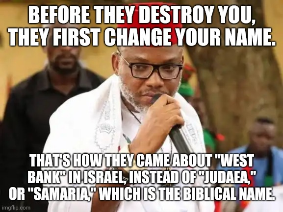 "YourName is your Life or your Death |  BEFORE THEY DESTROY YOU, THEY FIRST CHANGE YOUR NAME. THAT'S HOW THEY CAME ABOUT ""WEST BANK"" IN ISRAEL, INSTEAD OF ""JUDAEA,"" OR ""SAMARIA,"" WHICH IS THE BIBLICAL NAME. 