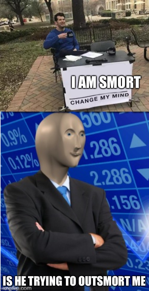 I AM SMORT; IS HE TRYING TO OUTSMORT ME | image tagged in memes,change my mind | made w/ Imgflip meme maker