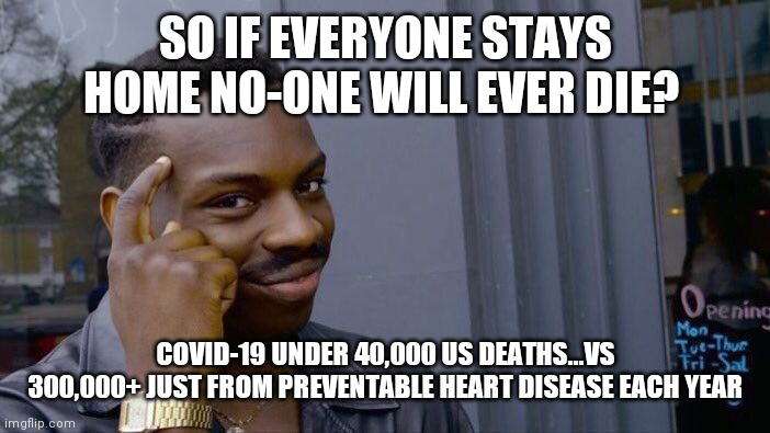 Roll Safe Think About It Meme | SO IF EVERYONE STAYS HOME NO-ONE WILL EVER DIE? COVID-19 UNDER 40,000 US DEATHS...VS 300,000+ JUST FROM PREVENTABLE HEART DISEASE EACH YEAR | image tagged in memes,roll safe think about it | made w/ Imgflip meme maker