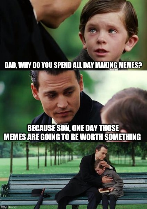 Finding Neverland Meme |  DAD, WHY DO YOU SPEND ALL DAY MAKING MEMES? BECAUSE SON, ONE DAY THOSE MEMES ARE GOING TO BE WORTH SOMETHING | image tagged in memes,finding neverland | made w/ Imgflip meme maker