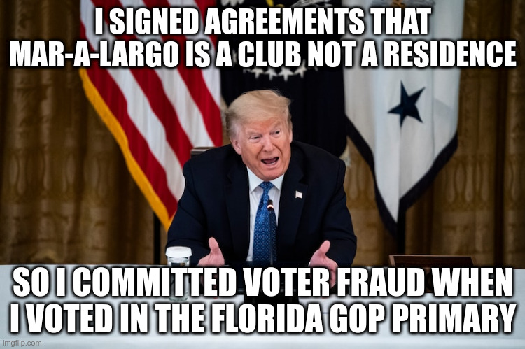 Trump demonstrates the dangers of mail-in ballots! |  I SIGNED AGREEMENTS THAT MAR-A-LARGO IS A CLUB NOT A RESIDENCE; SO I COMMITTED VOTER FRAUD WHEN I VOTED IN THE FLORIDA GOP PRIMARY | image tagged in trump,humor,mar-a-largo,mail-in-ballots,florida,voter fraud | made w/ Imgflip meme maker