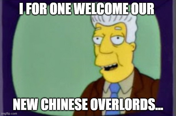 Chinese Communist Party |  I FOR ONE WELCOME OUR; NEW CHINESE OVERLORDS... | image tagged in simpsons i for one welcome | made w/ Imgflip meme maker