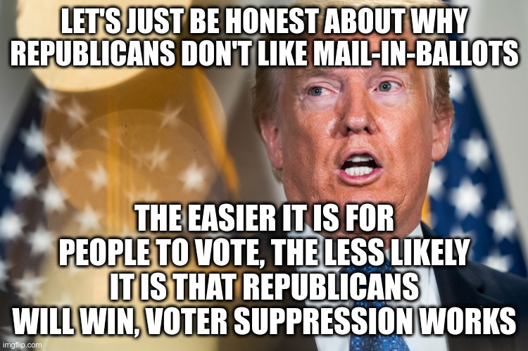 If they could find a way to allow mail-in-ballots in predominately Republican areas and not elsewhere, they would do it. |  LET'S JUST BE HONEST ABOUT WHY REPUBLICANS DON'T LIKE MAIL-IN-BALLOTS; THE EASIER IT IS FOR PEOPLE TO VOTE, THE LESS LIKELY IT IS THAT REPUBLICANS WILL WIN, VOTER SUPPRESSION WORKS | image tagged in trump,humor,voter fraud,mail-in-ballots,republicans,voter suppresion | made w/ Imgflip meme maker