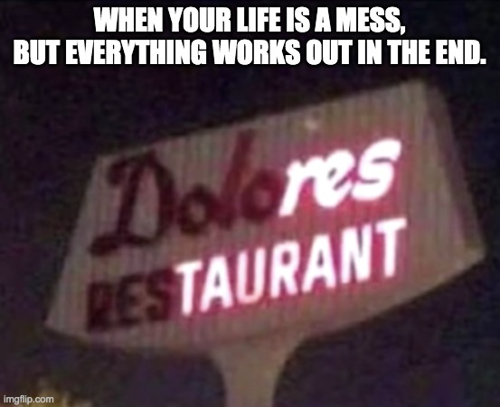 Res-Taurant |  WHEN YOUR LIFE IS A MESS, BUT EVERYTHING WORKS OUT IN THE END. | image tagged in funny,meme | made w/ Imgflip meme maker