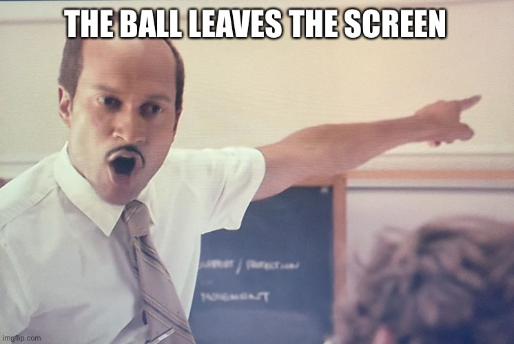 THE BALL LEAVES THE SCREEN | image tagged in sub key 2 | made w/ Imgflip meme maker