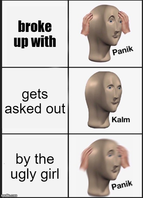 Panik Kalm Panik Meme |  broke up with; gets asked out; by the ugly girl | image tagged in memes,panik kalm panik | made w/ Imgflip meme maker