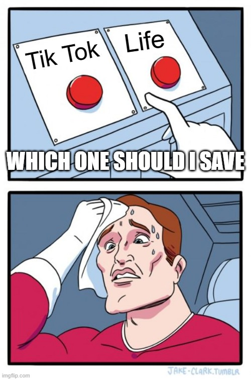 #BanTikTok |  Life; Tik Tok; WHICH ONE SHOULD I SAVE | image tagged in memes,two buttons | made w/ Imgflip meme maker