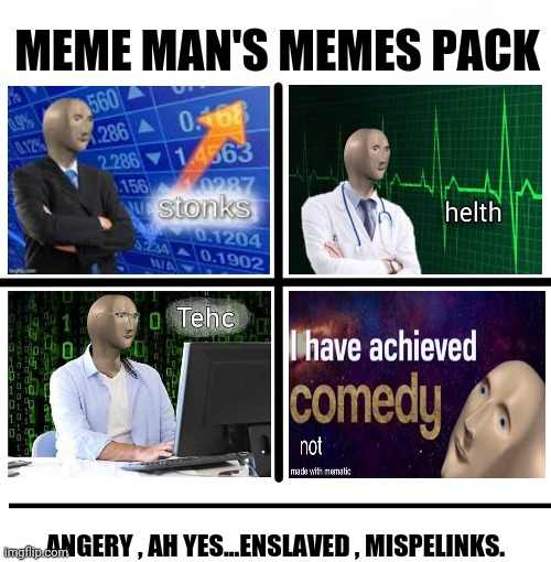 Blank Starter Pack Meme |  MEME MAN'S MEMES PACK; ANGERY , AH YES...ENSLAVED , MISPELINKS. | image tagged in memes,meme man,dankmemes | made w/ Imgflip meme maker