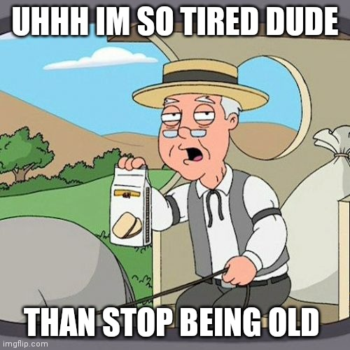 Pepperidge Farm Remembers Meme |  UHHH IM SO TIRED DUDE; THAN STOP BEING OLD | image tagged in memes,pepperidge farm remembers | made w/ Imgflip meme maker