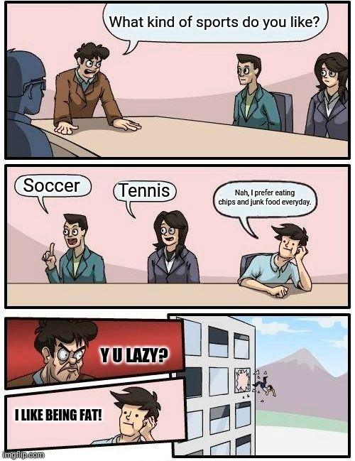 Boardroom Meeting Suggestion Meme |  What kind of sports do you like? Soccer; Tennis; Nah, I prefer eating chips and junk food everyday. Y U LAZY? I LIKE BEING FAT! | image tagged in memes,boardroom meeting suggestion | made w/ Imgflip meme maker
