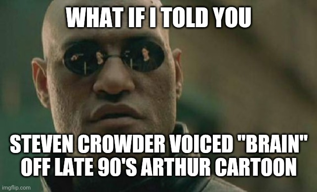 "WHAT IF I TOLD YOU STEVEN CROWDER VOICED ""BRAIN"" OFF LATE 90'S ARTHUR CARTOON 