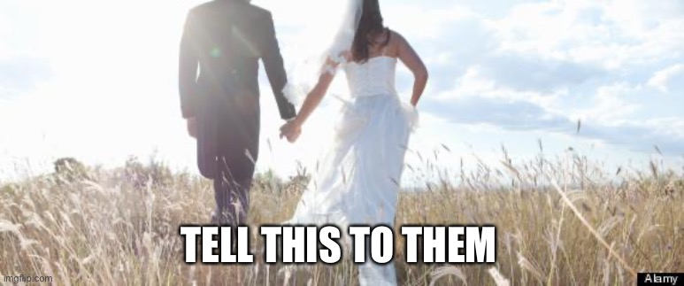 Marriage | TELL THIS TO THEM | image tagged in marriage | made w/ Imgflip meme maker
