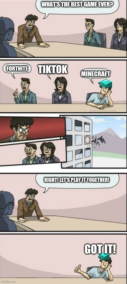 Boardroom Meeting Sugg 2 |  WHAT'S THE BEST GAME EVER? TIKTOK; FORTNITE; MINECRAFT; RIGHT! LET'S PLAY IT TOGETHER! GOT IT! | image tagged in boardroom meeting sugg 2,memes,minecraft,funny,gaming,boardroom meeting suggestion | made w/ Imgflip meme maker