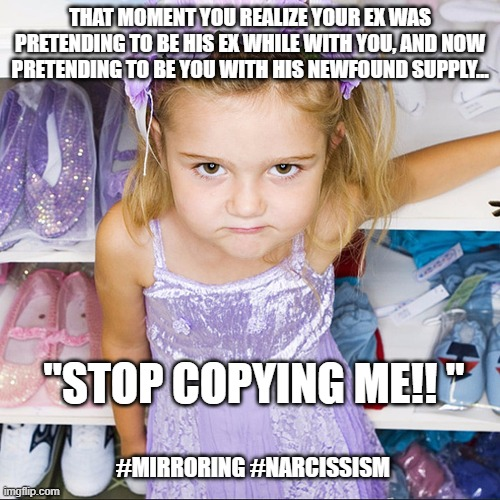 "spoiled child |  THAT MOMENT YOU REALIZE YOUR EX WAS PRETENDING TO BE HIS EX WHILE WITH YOU, AND NOW PRETENDING TO BE YOU WITH HIS NEWFOUND SUPPLY... ""STOP COPYING ME!! ""; #MIRRORING #NARCISSISM 