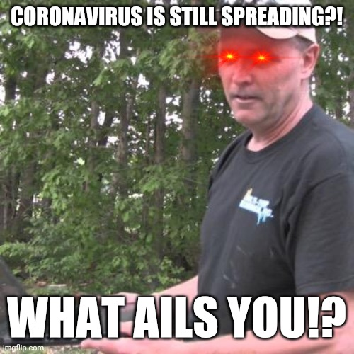 Psycho Dad |  CORONAVIRUS IS STILL SPREADING?! WHAT AILS YOU!? | image tagged in psycho dad,coronavirus,memes,what ails you | made w/ Imgflip meme maker