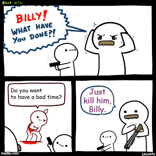 Billy, What Have You Done |  Do you want to have a bad time? Just kill him, Billy. | image tagged in billy what have you done | made w/ Imgflip meme maker