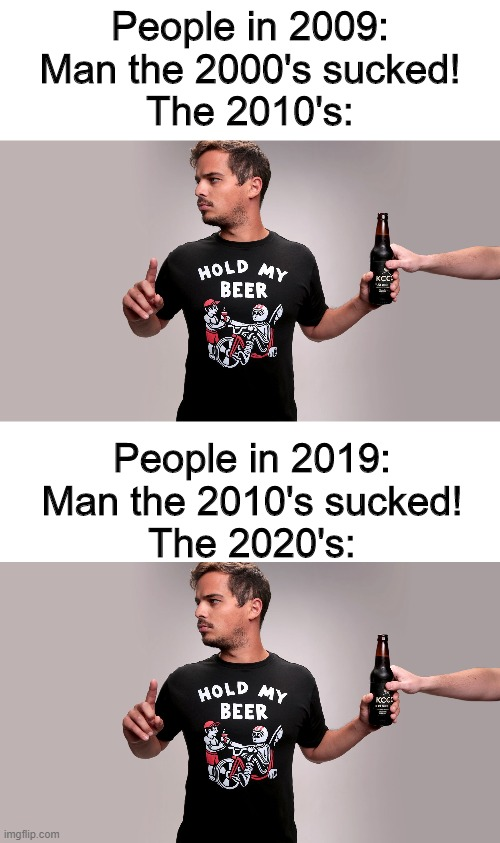 Hold my Beer x2 |  People in 2009: Man the 2000's sucked! The 2010's:; People in 2019: Man the 2010's sucked! The 2020's: | image tagged in hold my beer | made w/ Imgflip meme maker