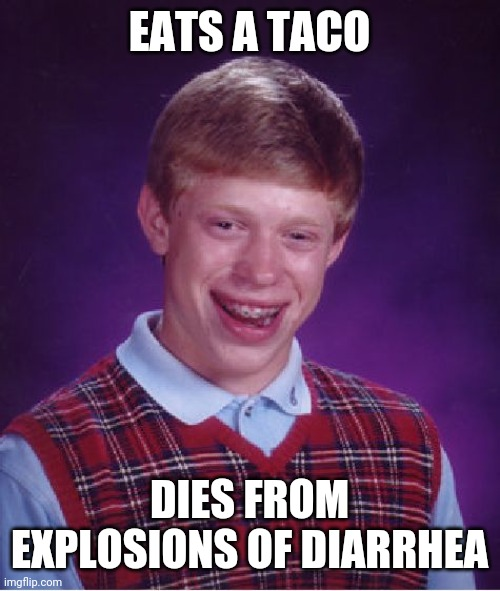 Bad Luck Brian |  EATS A TACO; DIES FROM EXPLOSIONS OF DIARRHEA | image tagged in memes,bad luck brian | made w/ Imgflip meme maker