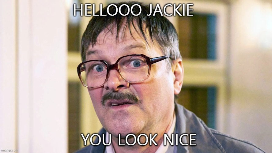 Hellloooo Jackie |  HELLOOO JACKIE; YOU LOOK NICE | image tagged in friday night dinner,mark heap,hello | made w/ Imgflip meme maker