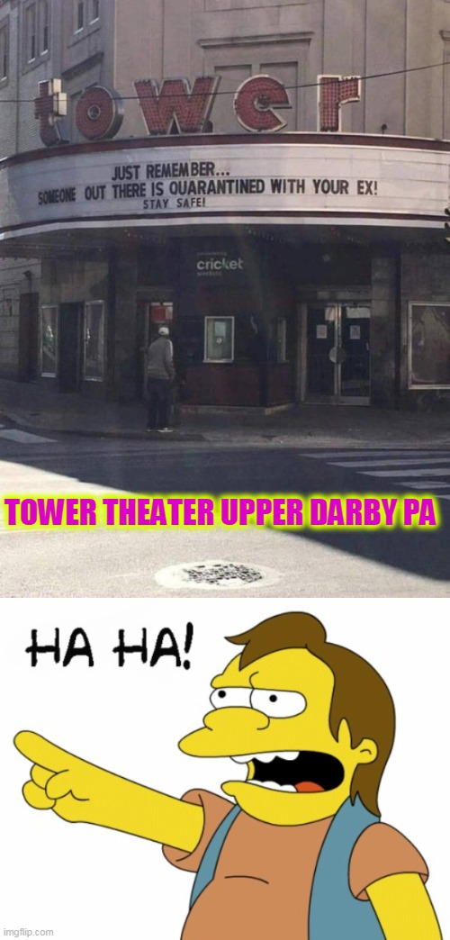 home to Tina Fey, Jim Croce and Todd Rundgren |  TOWER THEATER UPPER DARBY PA | image tagged in ha ha | made w/ Imgflip meme maker