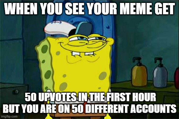 Don't You Squidward Meme |  WHEN YOU SEE YOUR MEME GET; 50 UPVOTES IN THE FIRST HOUR BUT YOU ARE ON 50 DIFFERENT ACCOUNTS | image tagged in memes,don't you squidward | made w/ Imgflip meme maker