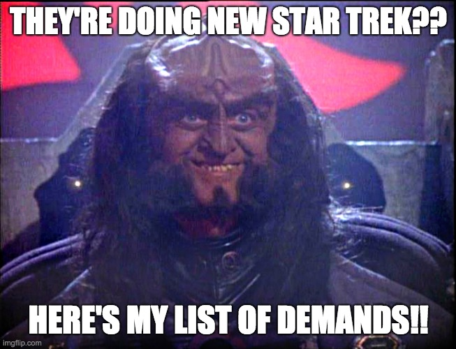 Demands |  THEY'RE DOING NEW STAR TREK?? HERE'S MY LIST OF DEMANDS!! | image tagged in gowron is pleased enhanced | made w/ Imgflip meme maker