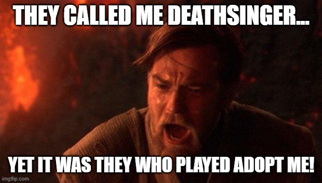 You Were The Chosen One (Star Wars) |  THEY CALLED ME DEATHSINGER... YET IT WAS THEY WHO PLAYED ADOPT ME! | image tagged in memes,you were the chosen one star wars | made w/ Imgflip meme maker