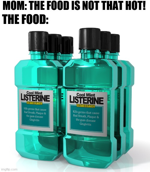 IT BURNS!!! |  MOM: THE FOOD IS NOT THAT HOT! THE FOOD: | image tagged in listerine | made w/ Imgflip meme maker