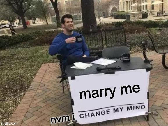 Change My Mind Meme |  marry me; nvm i | image tagged in memes,change my mind | made w/ Imgflip meme maker