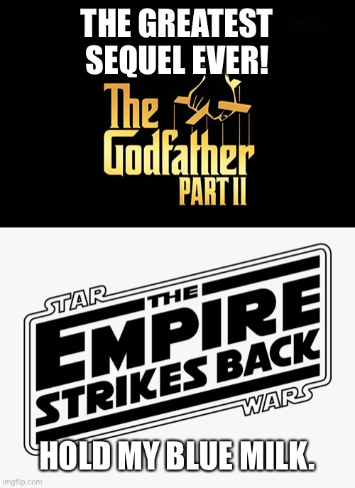 Best sequel ever? |  THE GREATEST SEQUEL EVER! HOLD MY BLUE MILK. | image tagged in the empire strikes back,the godfather,sequels | made w/ Imgflip meme maker