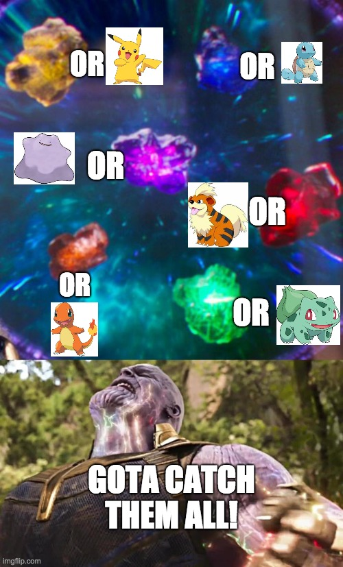 Thanos Infinity Stones |  OR; OR; OR; OR; OR; OR; GOTA CATCH THEM ALL! | image tagged in thanos infinity stones | made w/ Imgflip meme maker