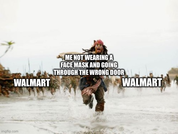 Jack Sparrow Being Chased Meme |  ME NOT WEARING A FACE MASK AND GOING THROUGH THE WRONG DOOR; WALMART; WALMART | image tagged in memes,jack sparrow being chased | made w/ Imgflip meme maker