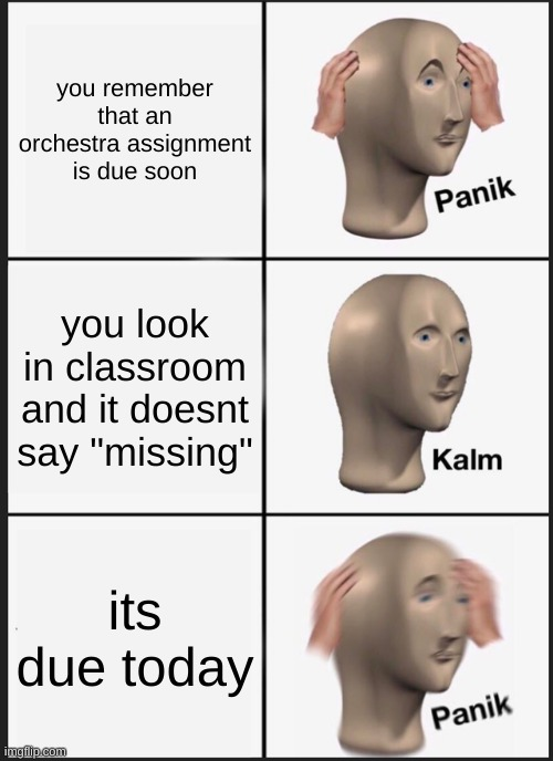 "Panik Kalm Panik Meme |  you remember that an orchestra assignment is due soon; you look in classroom and it doesnt say ""missing""; its due today 