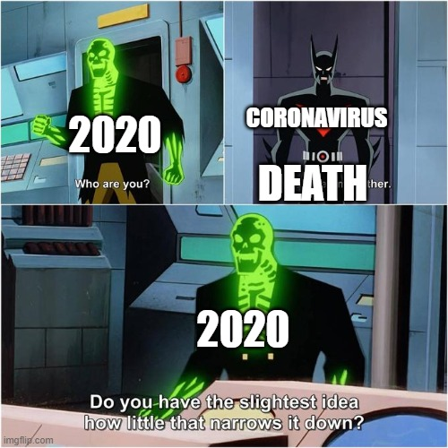 Do You Have the Slightest Idea How Little That Narrows It Down? |  CORONAVIRUS; 2020; DEATH; 2020 | image tagged in do you have the slightest idea how little that narrows it down | made w/ Imgflip meme maker