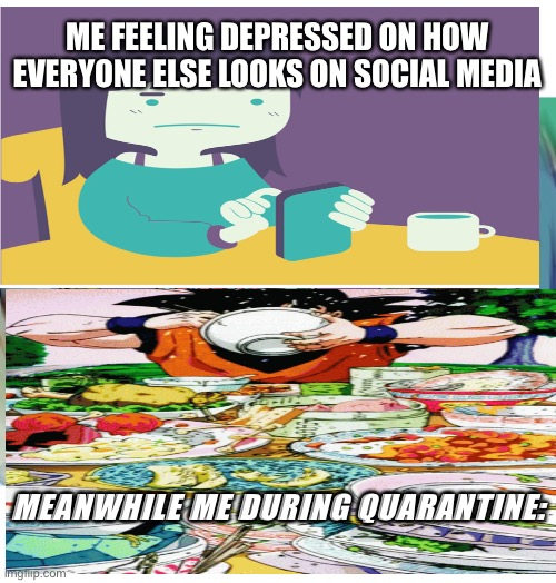 quarantine be like: |  ME FEELING DEPRESSED ON HOW EVERYONE ELSE LOOKS ON SOCIAL MEDIA; MEANWHILE ME DURING QUARANTINE: | image tagged in quarantine,food | made w/ Imgflip meme maker