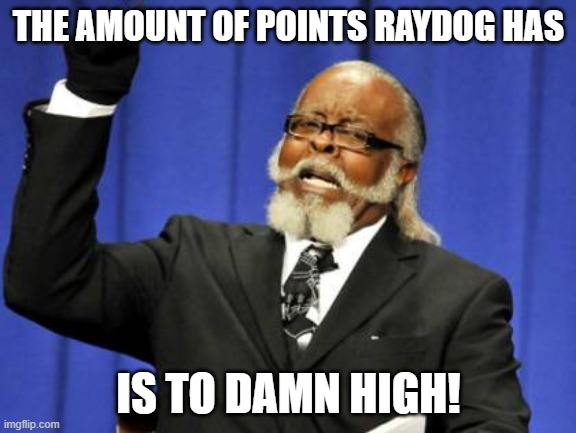 Too Damn High Meme |  THE AMOUNT OF POINTS RAYDOG HAS; IS TO DAMN HIGH! | image tagged in memes,too damn high | made w/ Imgflip meme maker