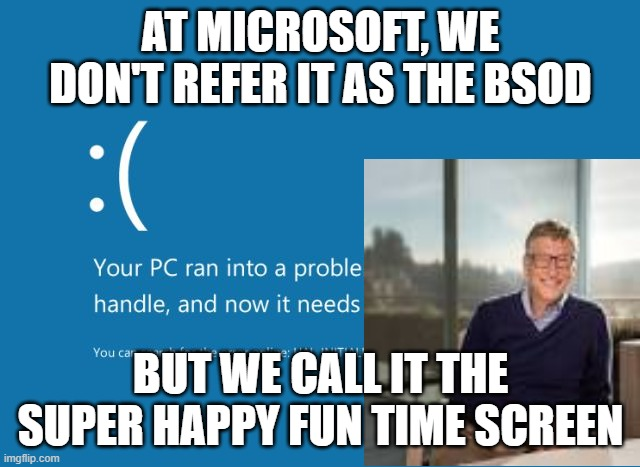 BSOD |  AT MICROSOFT, WE DON'T REFER IT AS THE BSOD; BUT WE CALL IT THE SUPER HAPPY FUN TIME SCREEN | image tagged in bsod | made w/ Imgflip meme maker