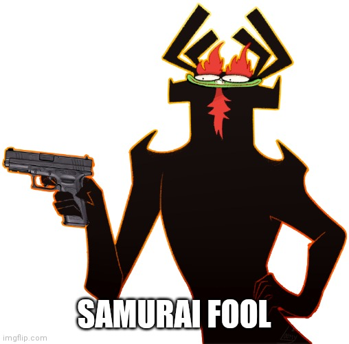 Aku with a gun |  SAMURAI FOOL | image tagged in aku with a gun,samurai jack,aku,gun,memes | made w/ Imgflip meme maker