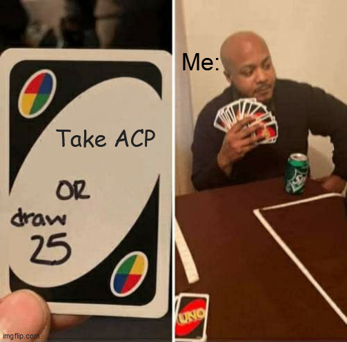 UNO Draw 25 Cards Meme |  Me:; Take ACP | image tagged in memes,uno draw 25 cards | made w/ Imgflip meme maker