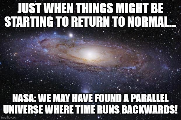 God Religion Universe |  JUST WHEN THINGS MIGHT BE STARTING TO RETURN TO NORMAL... NASA: WE MAY HAVE FOUND A PARALLEL UNIVERSE WHERE TIME RUNS BACKWARDS! | image tagged in universe,time,nasa,parallel universe | made w/ Imgflip meme maker