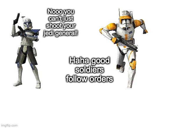 Good soldiers follow orders |  Nooo you can't just shoot your jedi general! Haha good soldiers follow orders | image tagged in star wars,clone wars,funny,memes,funny memes,noooo you can't just | made w/ Imgflip meme maker