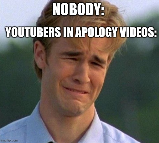 Yes |  NOBODY:; YOUTUBERS IN APOLOGY VIDEOS: | image tagged in memes,1990s first world problems | made w/ Imgflip meme maker