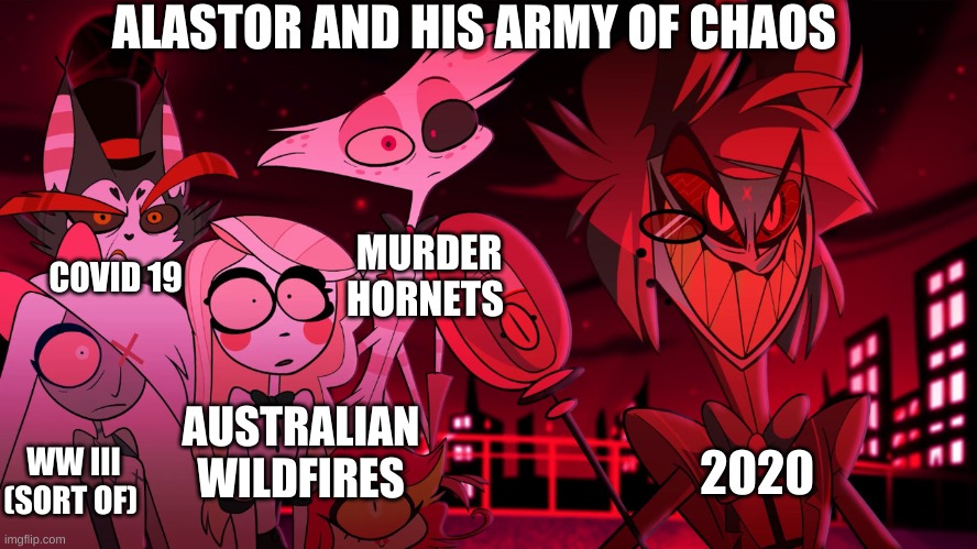 this is going down in history | ALASTOR AND HIS ARMY OF CHAOS COVID 19 MURDER HORNETS AUSTRALIAN WILDFIRES WW III  (SORT OF) 2020 | image tagged in alastor hazbin hotel,alastor,hazbin hotel,angel dust,bruh moment,chaos | made w/ Imgflip meme maker