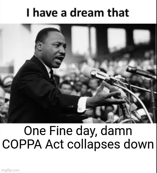 Coppa dream |  One Fine day, damn COPPA Act collapses down | image tagged in i have a dream | made w/ Imgflip meme maker