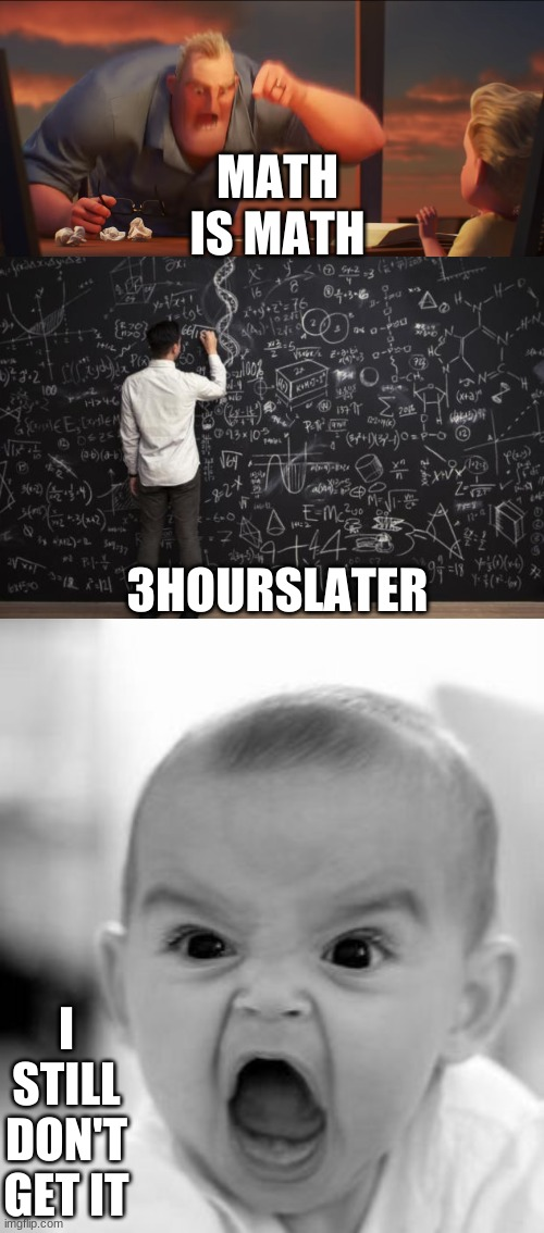 MATH!!!!!!! |  MATH IS MATH; 3HOURSLATER; I STILL DON'T GET IT | image tagged in memes,angry baby,math,math is math | made w/ Imgflip meme maker